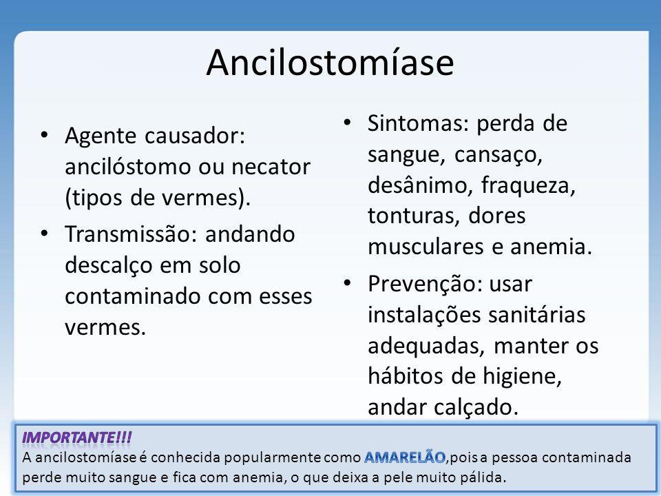 Ancilostomíase Sintomas: perda de sangue, cansaço, desânimo, fraqueza, tonturas, dores musculares e anemia.