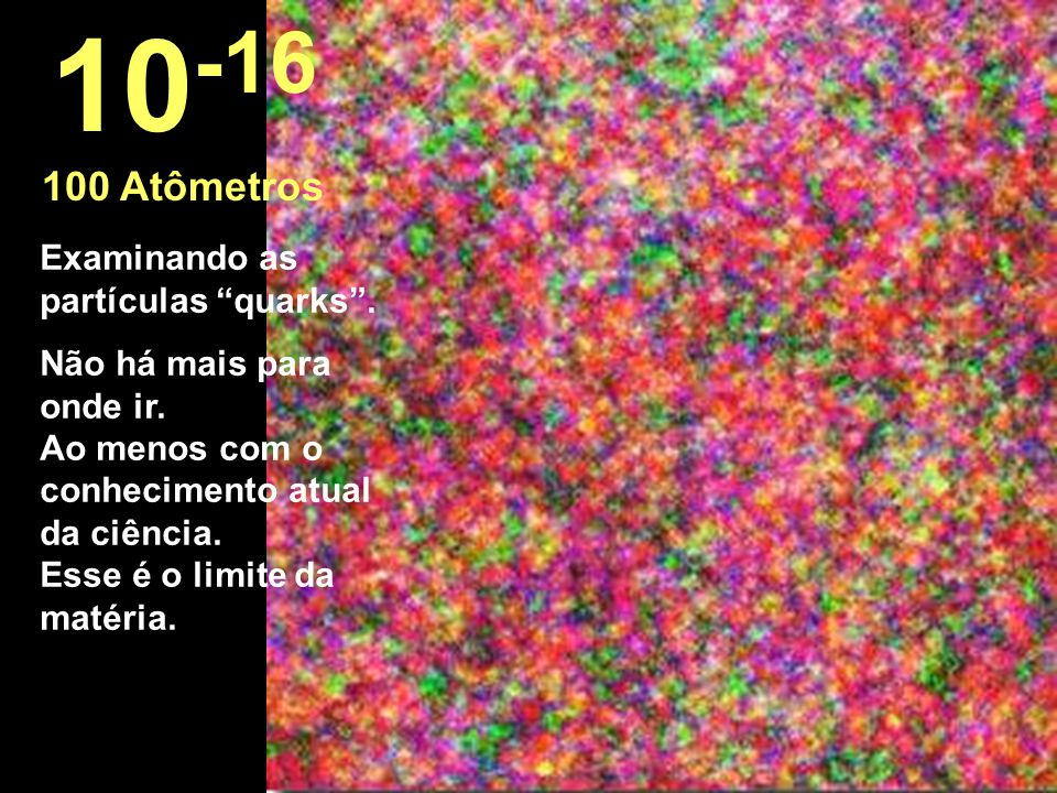 10-16 100 Atômetros Examinando as partículas quarks .