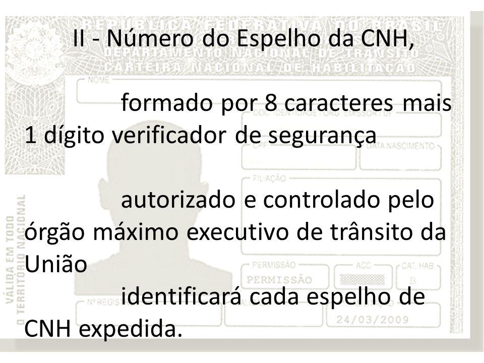 II - Número do Espelho da CNH, formado por 8 caracteres mais 1 dígito verificador de segurança autorizado e controlado pelo órgão máximo executivo de trânsito da União identificará cada espelho de CNH expedida.