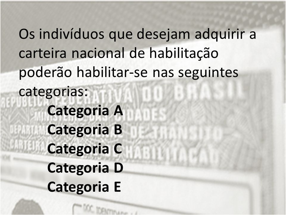 Os indivíduos que desejam adquirir a carteira nacional de habilitação poderão habilitar-se nas seguintes categorias: