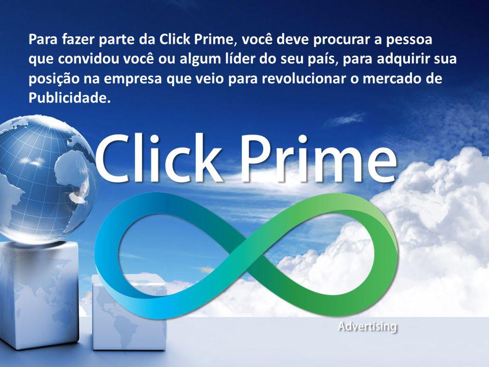Para fazer parte da Click Prime, você deve procurar a pessoa que convidou você ou algum líder do seu país, para adquirir sua posição na empresa que veio para revolucionar o mercado de Publicidade.