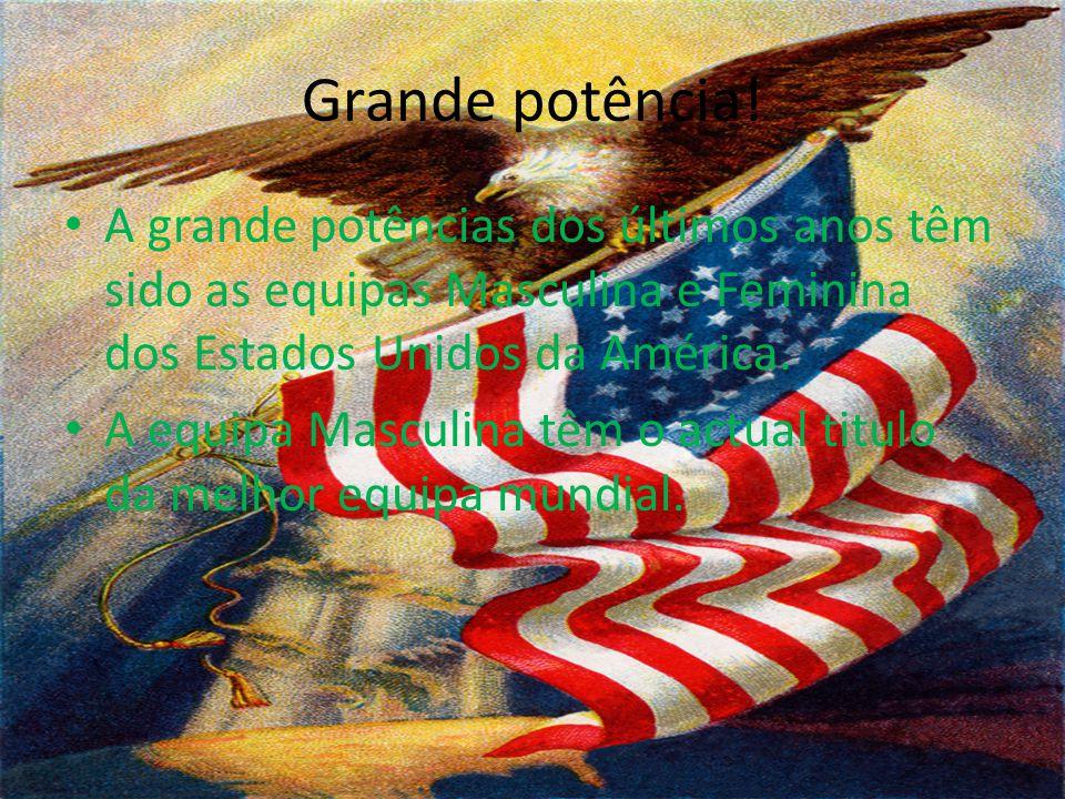 Grande potência! A grande potências dos últimos anos têm sido as equipas Masculina e Feminina dos Estados Unidos da América.