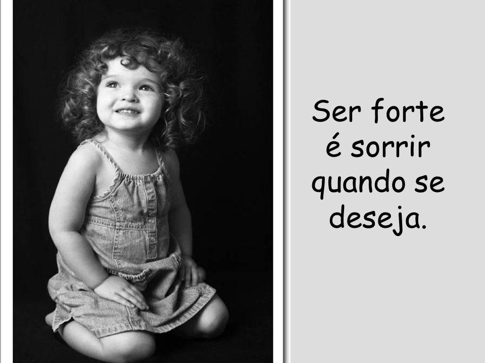 Ser forte é sorrir quando se deseja.