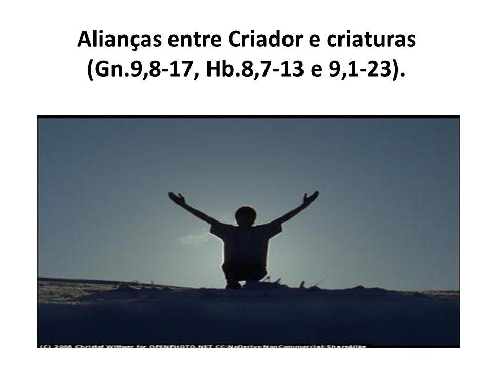 Alianças entre Criador e criaturas (Gn.9,8-17, Hb.8,7-13 e 9,1-23).