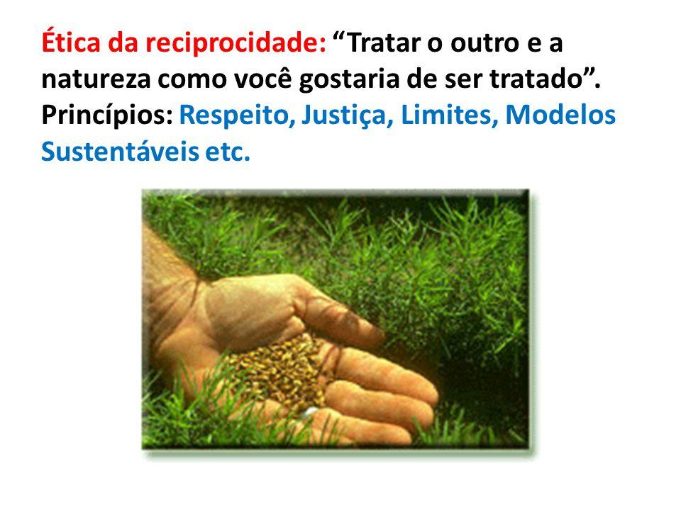 Ética da reciprocidade: Tratar o outro e a natureza como você gostaria de ser tratado .