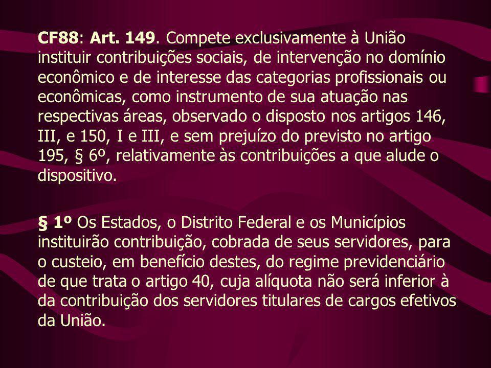 CF88: Art. 149. Compete exclusivamente à União instituir contribuições sociais, de intervenção no domínio econômico e de interesse das categorias profissionais ou econômicas, como instrumento de sua atuação nas respectivas áreas, observado o disposto nos artigos 146, III, e 150, I e III, e sem prejuízo do previsto no artigo 195, § 6º, relativamente às contribuições a que alude o dispositivo.