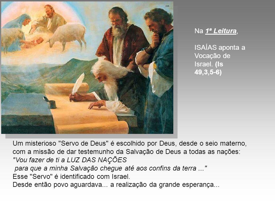 Na 1ª Leitura, ISAÍAS aponta a Vocação de Israel. (Is 49,3,5-6)