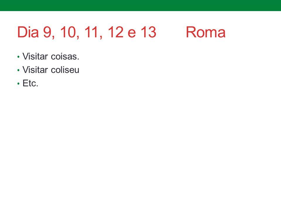 Dia 9, 10, 11, 12 e 13 Roma Visitar coisas. Visitar coliseu Etc.