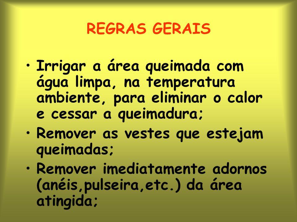 REGRAS GERAIS Irrigar a área queimada com água limpa, na temperatura ambiente, para eliminar o calor e cessar a queimadura;