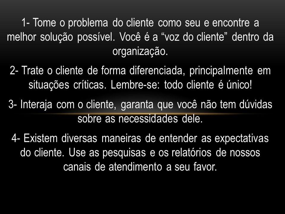 1- Tome o problema do cliente como seu e encontre a melhor solução possível. Você é a voz do cliente dentro da organização.