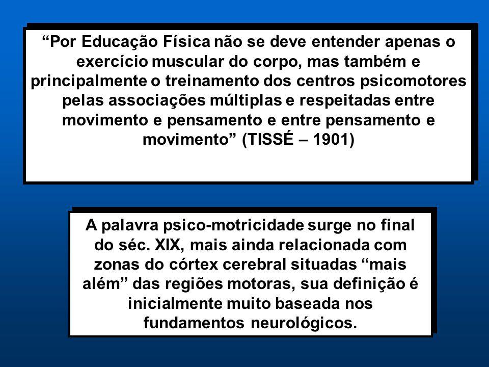 Por Educação Física não se deve entender apenas o exercício muscular do corpo, mas também e principalmente o treinamento dos centros psicomotores pelas associações múltiplas e respeitadas entre movimento e pensamento e entre pensamento e movimento (TISSÉ – 1901)