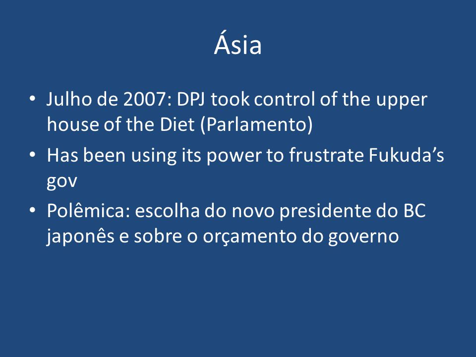 Ásia Julho de 2007: DPJ took control of the upper house of the Diet (Parlamento) Has been using its power to frustrate Fukuda's gov.