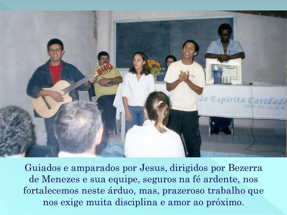 Guiados e amparados por Jesus, dirigidos por Bezerra de Menezes e sua equipe, seguros na fé ardente, nos fortalecemos neste árduo, mas, prazeroso trabalho que nos exige muita disciplina e amor ao próximo.