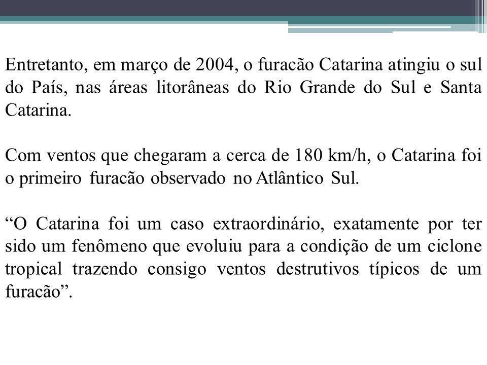 Entretanto, em março de 2004, o furacão Catarina atingiu o sul do País, nas áreas litorâneas do Rio Grande do Sul e Santa Catarina.