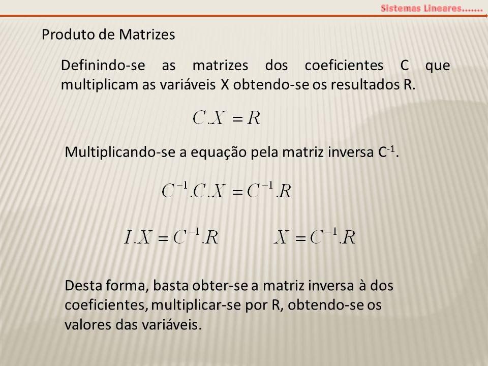 Produto de Matrizes Definindo-se as matrizes dos coeficientes C que multiplicam as variáveis X obtendo-se os resultados R.