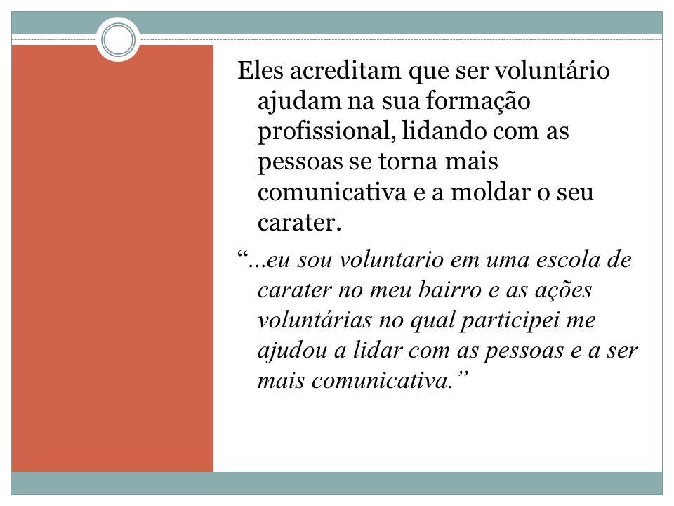 Eles acreditam que ser voluntário ajudam na sua formação profissional, lidando com as pessoas se torna mais comunicativa e a moldar o seu carater.