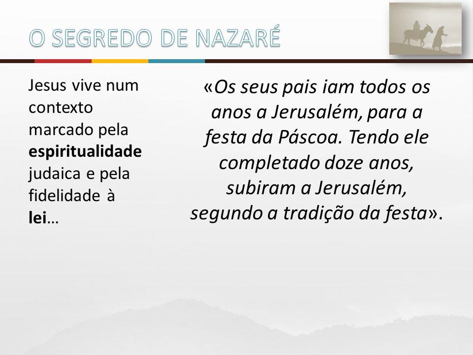 O SEGREDO DE NAZARÉ Jesus vive num contexto marcado pela espiritualidade judaica e pela fidelidade à lei…