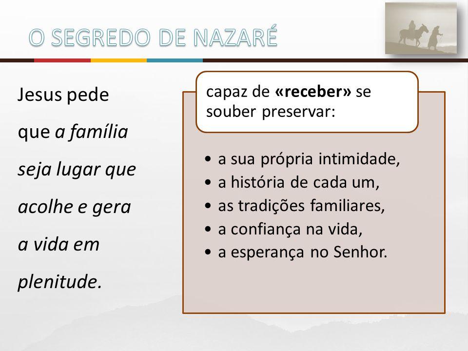 O SEGREDO DE NAZARÉ Jesus pede que a família seja lugar que acolhe e gera a vida em plenitude. a sua própria intimidade,