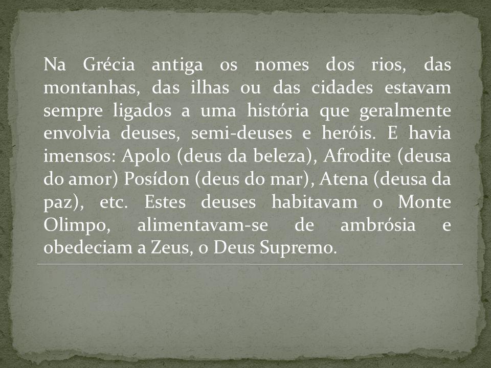 Na Grécia antiga os nomes dos rios, das montanhas, das ilhas ou das cidades estavam sempre ligados a uma história que geralmente envolvia deuses, semi-deuses e heróis.