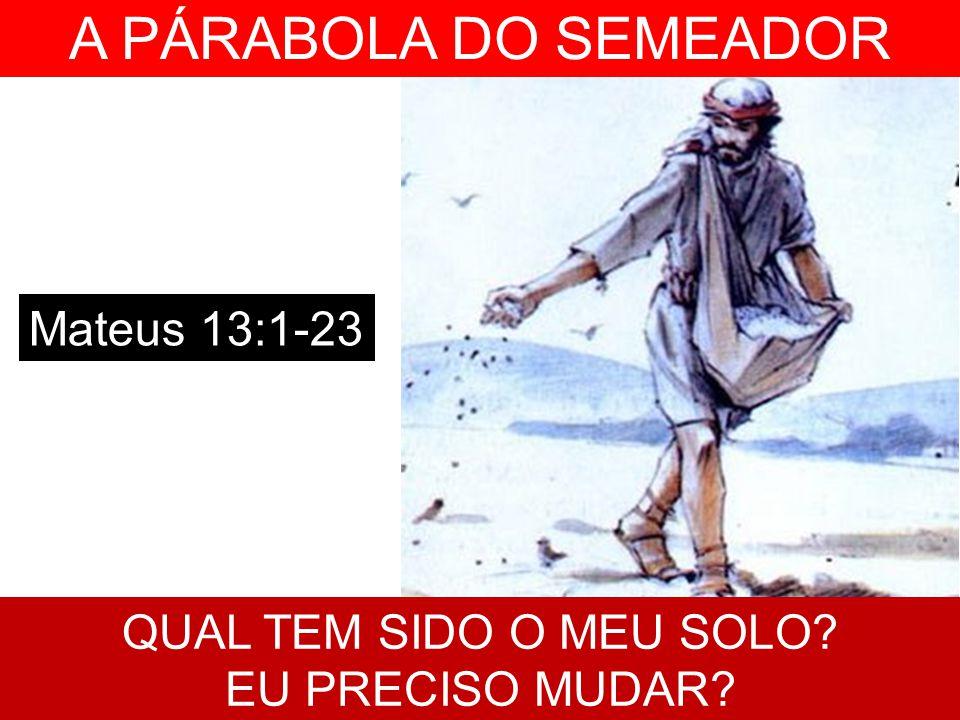 A PÁRABOLA DO SEMEADOR Mateus 13:1-23 QUAL TEM SIDO O MEU SOLO