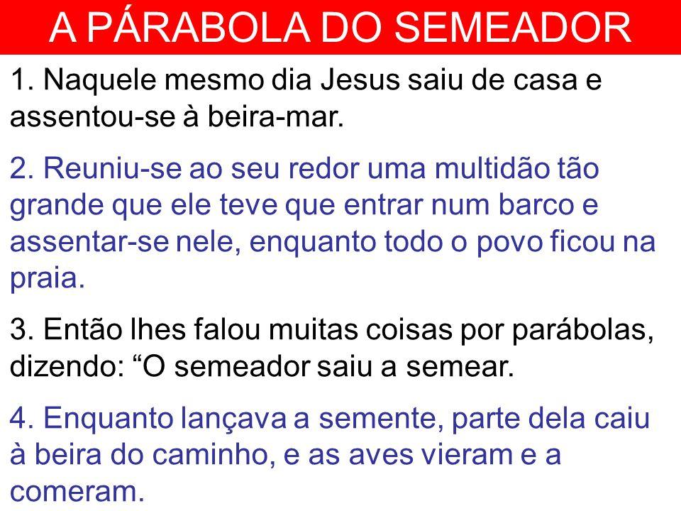 A PÁRABOLA DO SEMEADOR 1. Naquele mesmo dia Jesus saiu de casa e assentou-se à beira-mar.