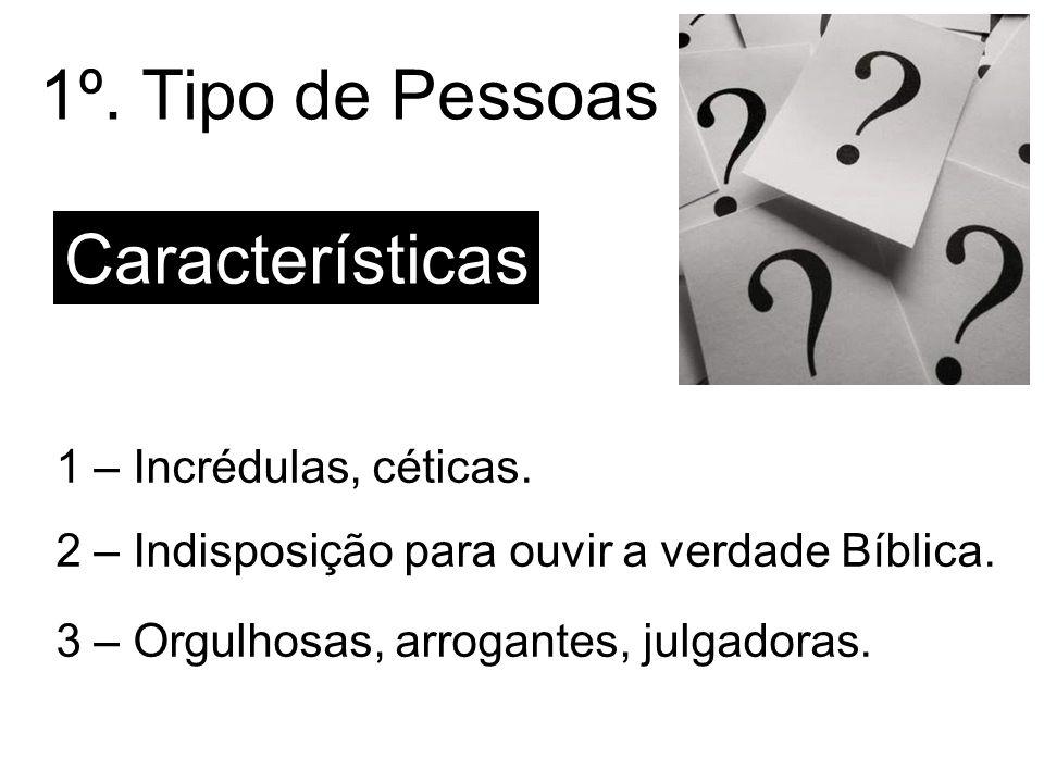 1º. Tipo de Pessoas Características 1 – Incrédulas, céticas.