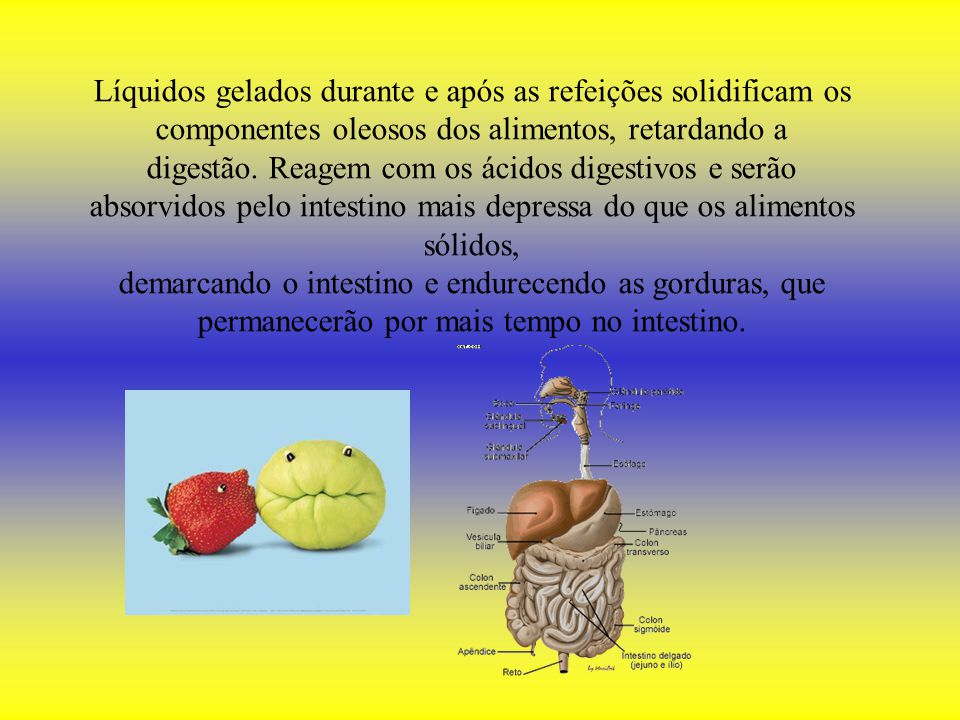 Líquidos gelados durante e após as refeições solidificam os componentes oleosos dos alimentos, retardando a digestão.