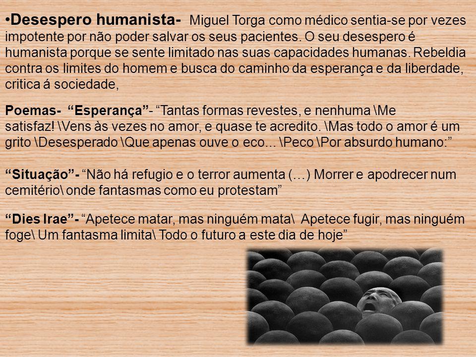 Desespero humanista- Miguel Torga como médico sentia-se por vezes impotente por não poder salvar os seus pacientes. O seu desespero é humanista porque se sente limitado nas suas capacidades humanas. Rebeldia contra os limites do homem e busca do caminho da esperança e da liberdade, critica á sociedade,
