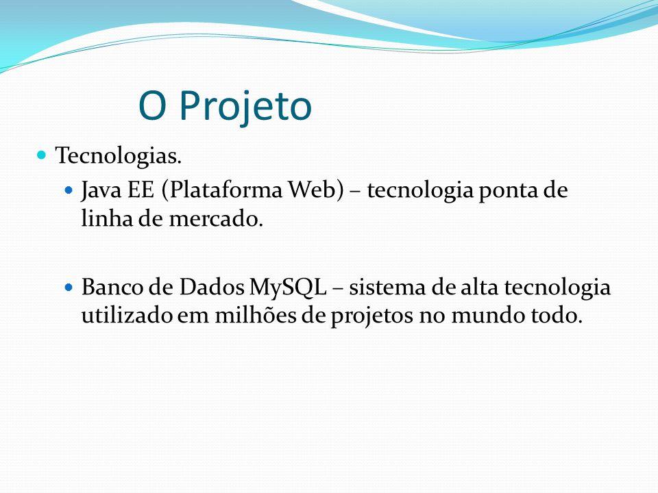 O Projeto Tecnologias. Java EE (Plataforma Web) – tecnologia ponta de linha de mercado.