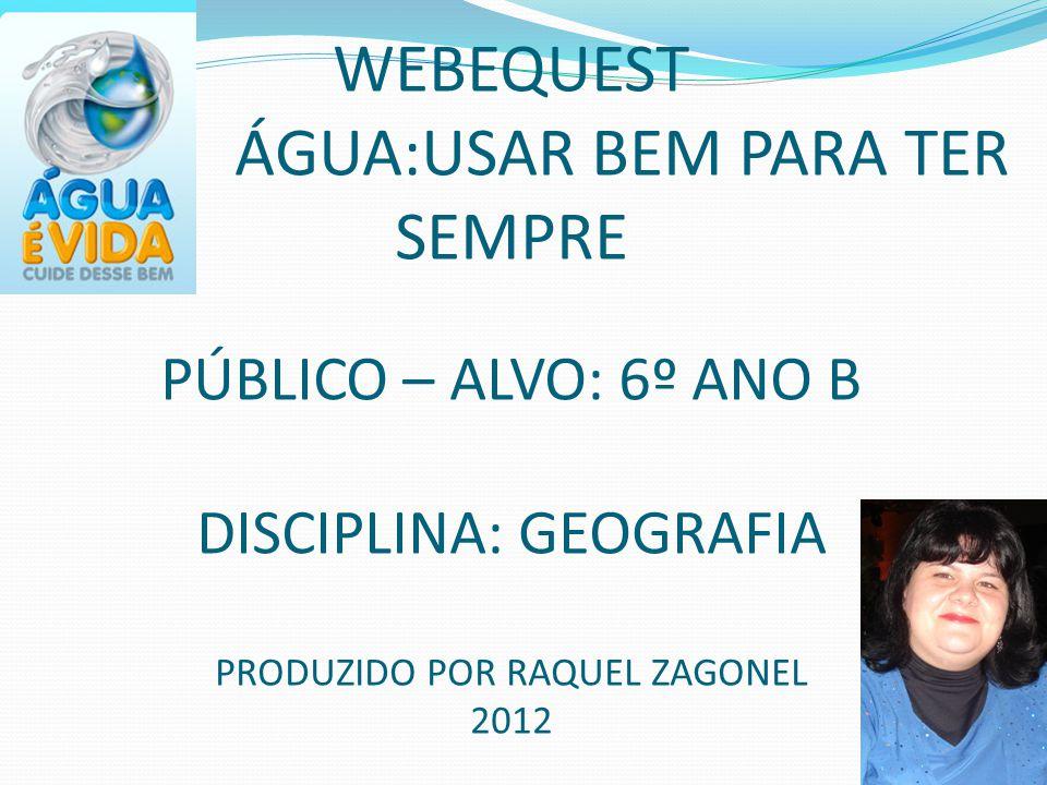 WEBEQUEST ÁGUA:USAR BEM PARA TER SEMPRE PÚBLICO – ALVO: 6º ANO B DISCIPLINA: GEOGRAFIA PRODUZIDO POR RAQUEL ZAGONEL 2012