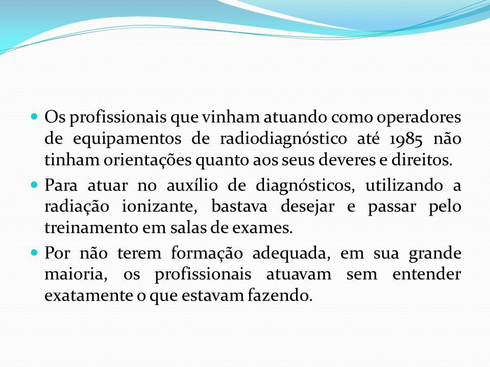 Os profissionais que vinham atuando como operadores de equipamentos de radiodiagnóstico até 1985 não tinham orientações quanto aos seus deveres e direitos.