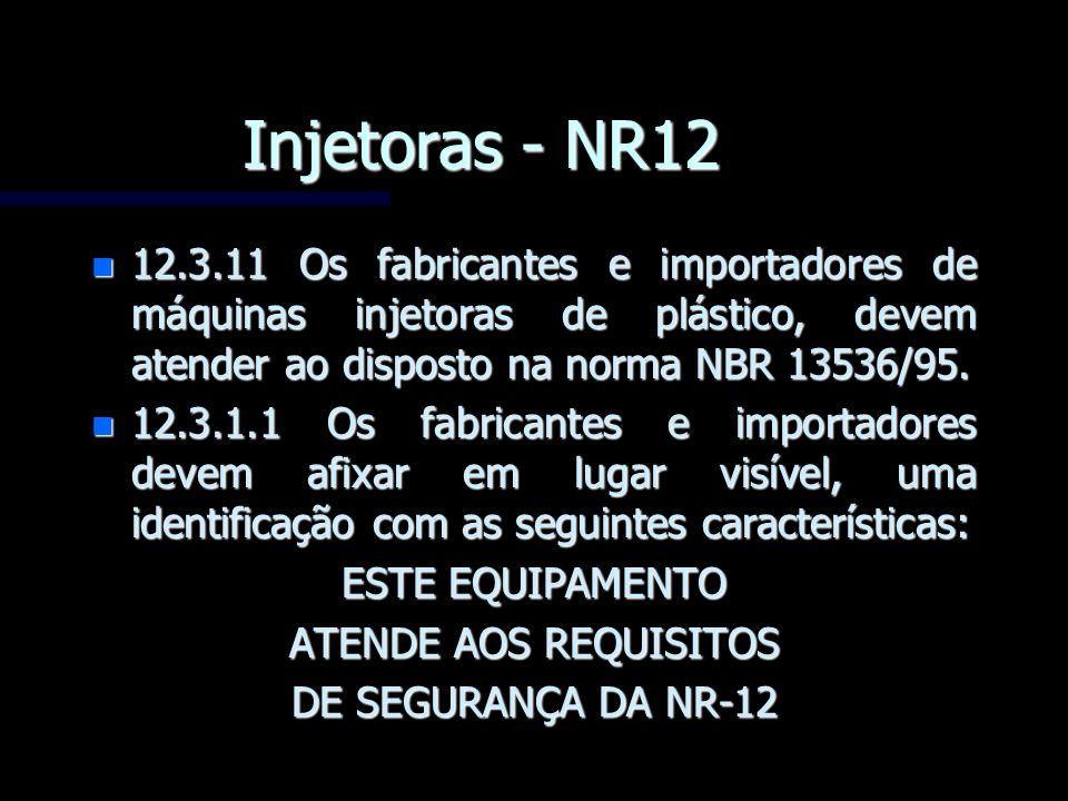 Injetoras - NR12 12.3.11 Os fabricantes e importadores de máquinas injetoras de plástico, devem atender ao disposto na norma NBR 13536/95.