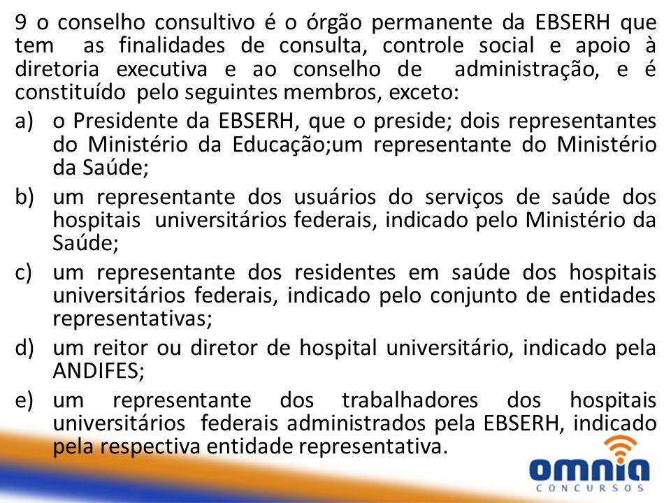9 o conselho consultivo é o órgão permanente da EBSERH que tem as finalidades de consulta, controle social e apoio à diretoria executiva e ao conselho de administração, e é constituído pelo seguintes membros, exceto: