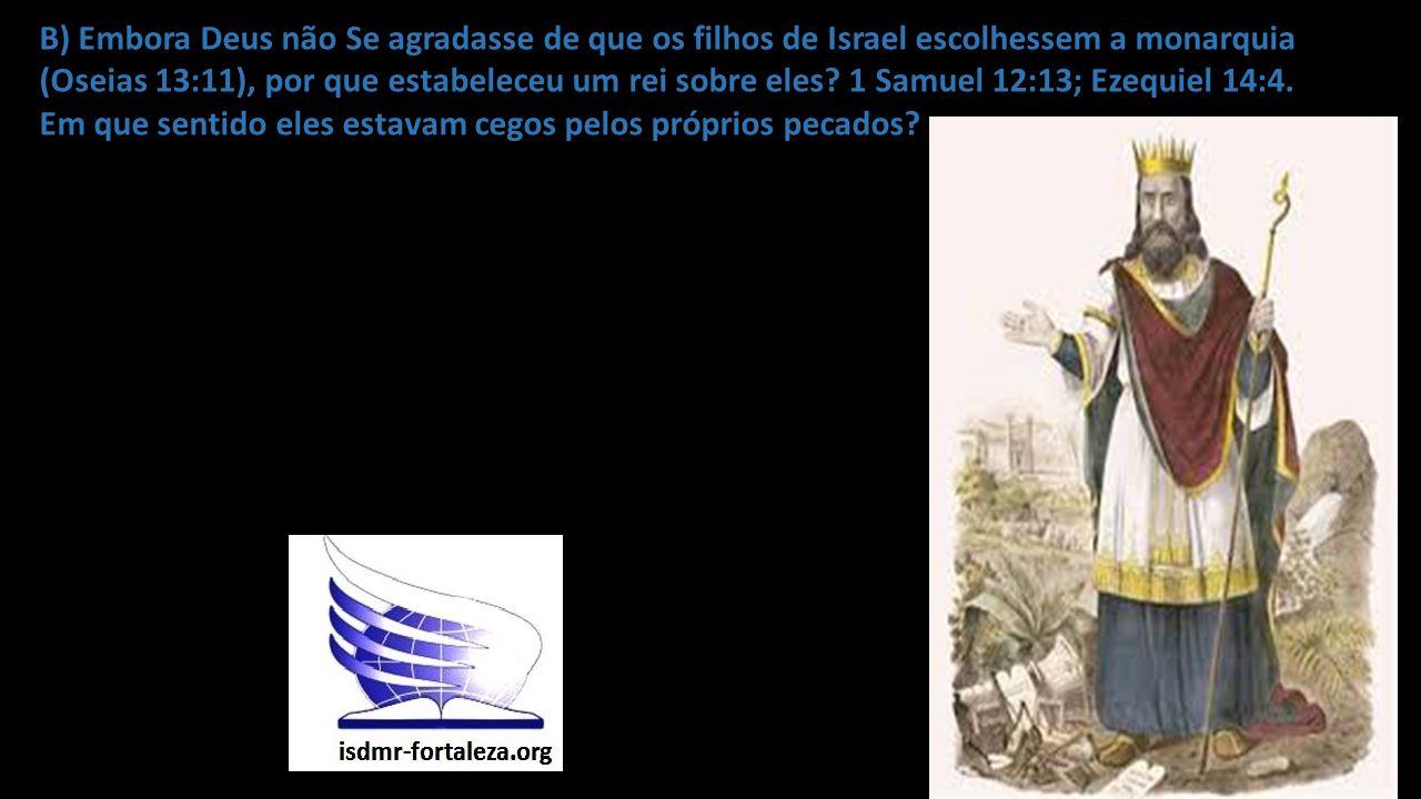 B) Embora Deus não Se agradasse de que os filhos de Israel escolhessem a monarquia (Oseias 13:11), por que estabeleceu um rei sobre eles.