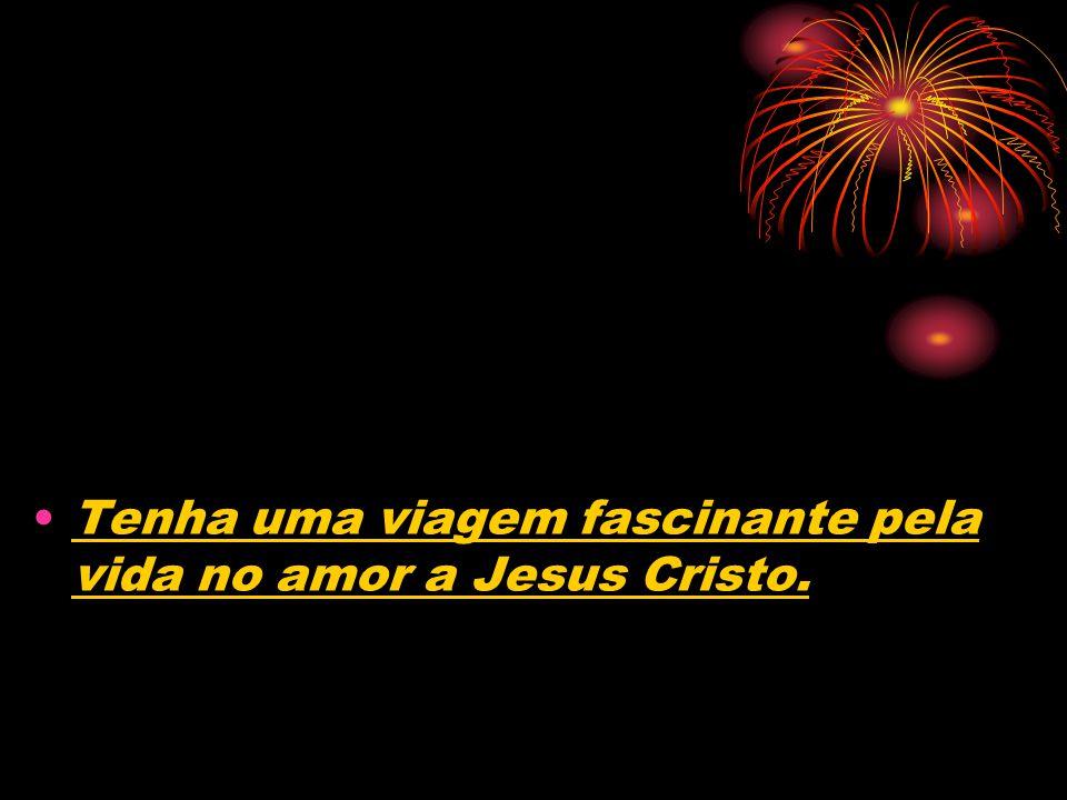 Tenha uma viagem fascinante pela vida no amor a Jesus Cristo.