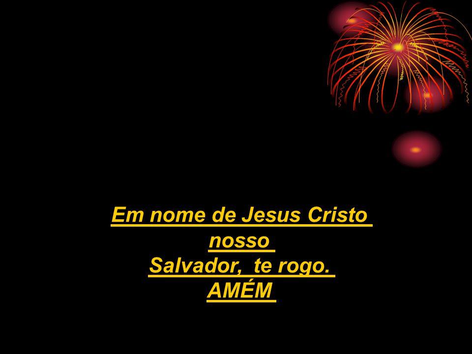 Em nome de Jesus Cristo nosso Salvador, te rogo. AMÉM