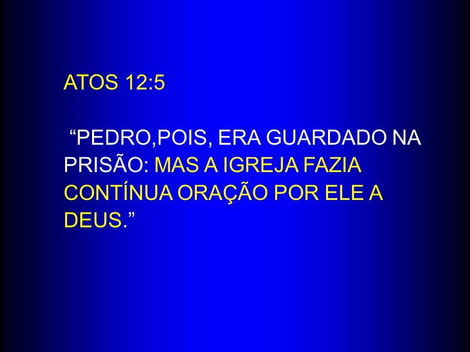ATOS 12:5 PEDRO,POIS, ERA GUARDADO NA PRISÃO: MAS A IGREJA FAZIA CONTÍNUA ORAÇÃO POR ELE A DEUS.