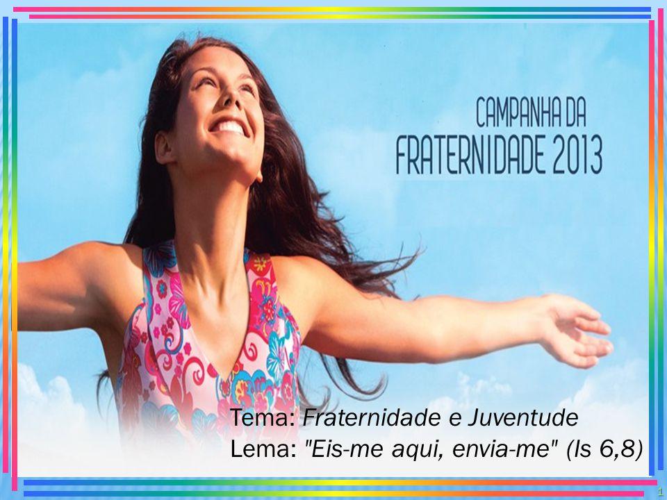 Tema: Fraternidade e Juventude Lema: Eis-me aqui, envia-me (Is 6,8)