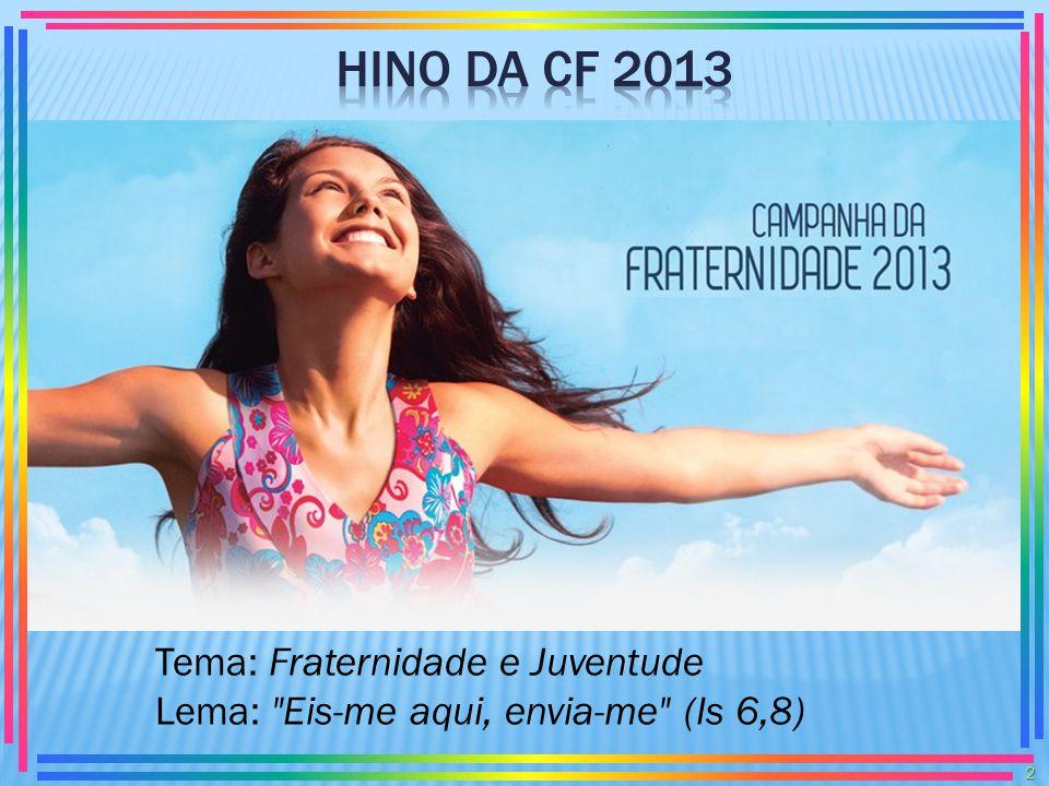 HINO DA CF 2013 Tema: Fraternidade e Juventude Lema: Eis-me aqui, envia-me (Is 6,8)