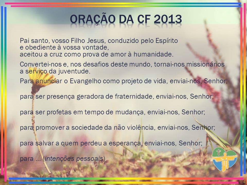 ORAÇÃO DA CF 2013 Pai santo, vosso Filho Jesus, conduzido pelo Espírito e obediente à vossa vontade, aceitou a cruz como prova de amor à humanidade.
