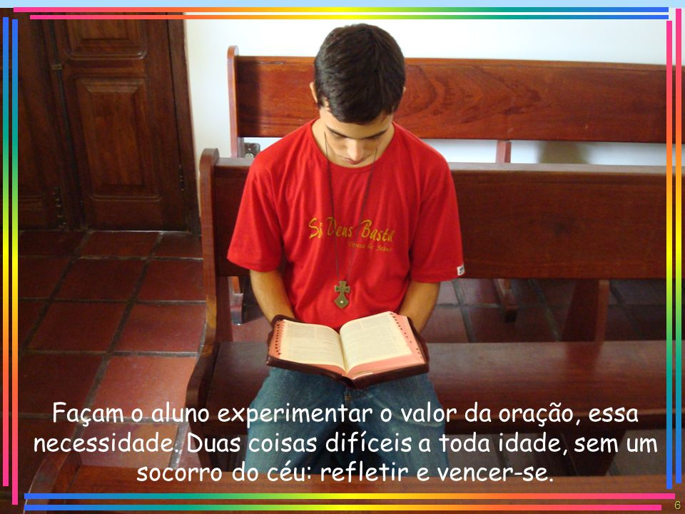 Façam o aluno experimentar o valor da oração, essa necessidade