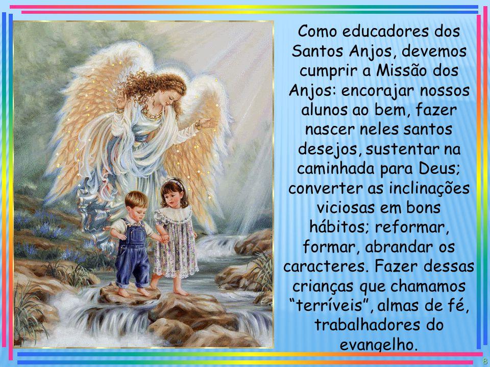 Como educadores dos Santos Anjos, devemos cumprir a Missão dos Anjos: encorajar nossos alunos ao bem, fazer nascer neles santos desejos, sustentar na caminhada para Deus; converter as inclinações viciosas em bons hábitos; reformar, formar, abrandar os caracteres.