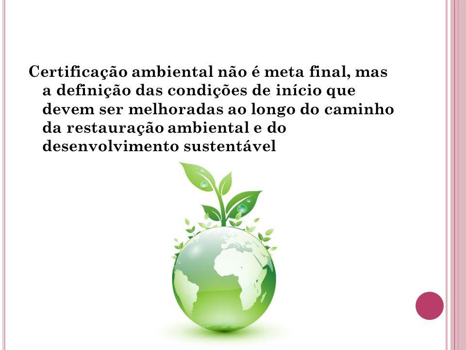 Certificação ambiental não é meta final, mas a definição das condições de início que devem ser melhoradas ao longo do caminho da restauração ambiental e do desenvolvimento sustentável