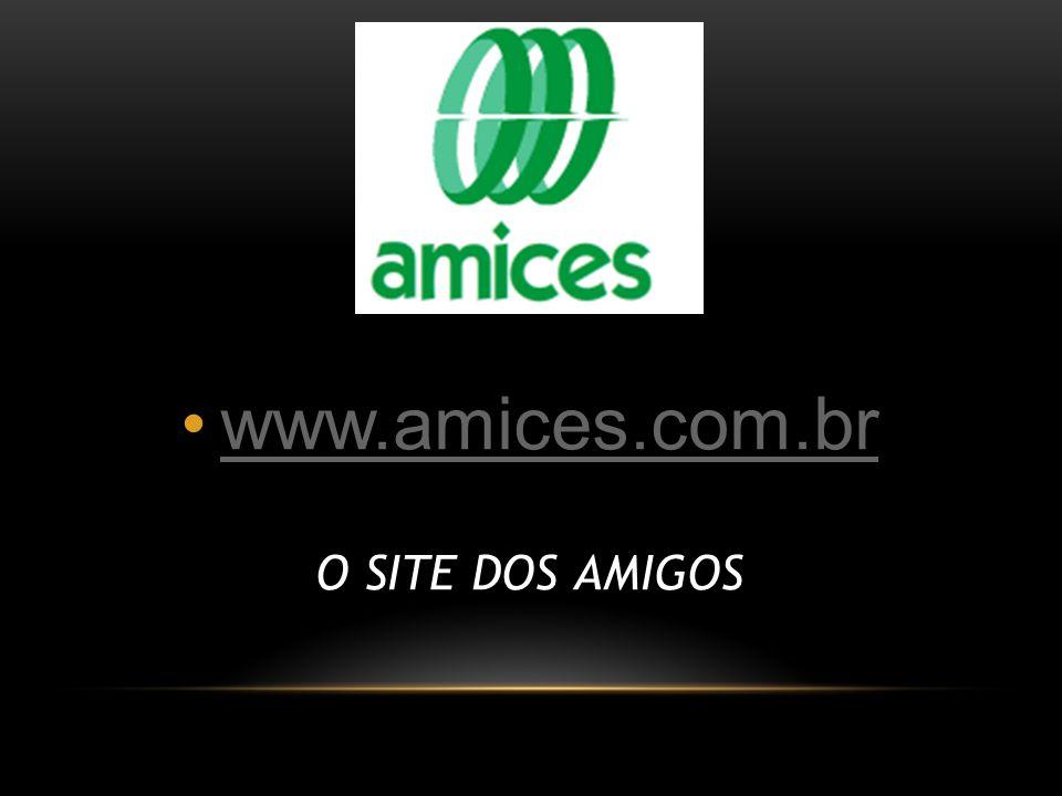 www.amices.com.br O SITE DOS AMIGOS