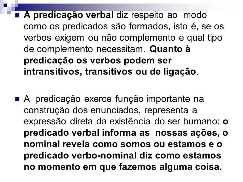 A predicação verbal diz respeito ao modo como os predicados são formados, isto é, se os verbos exigem ou não complemento e qual tipo de complemento necessitam. Quanto à predicação os verbos podem ser intransitivos, transitivos ou de ligação.
