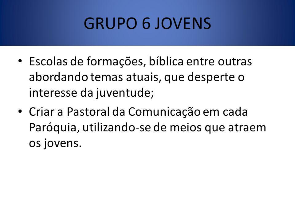 GRUPO 6 JOVENS Escolas de formações, bíblica entre outras abordando temas atuais, que desperte o interesse da juventude;