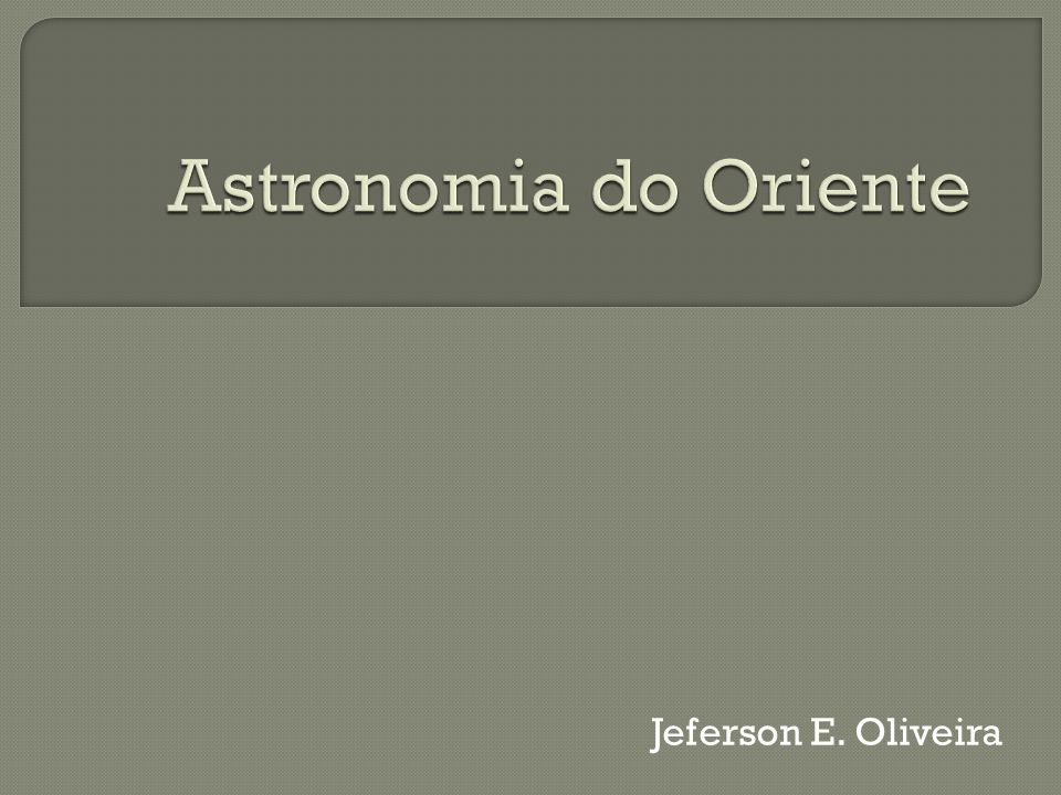 Astronomia do Oriente Jeferson E. Oliveira