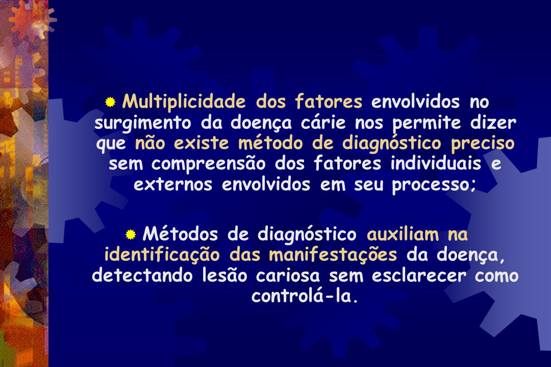 Multiplicidade dos fatores envolvidos no surgimento da doença cárie nos permite dizer que não existe método de diagnóstico preciso sem compreensão dos fatores individuais e externos envolvidos em seu processo;