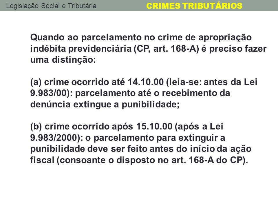 Quando ao parcelamento no crime de apropriação indébita previdenciária (CP, art. 168-A) é preciso fazer uma distinção: