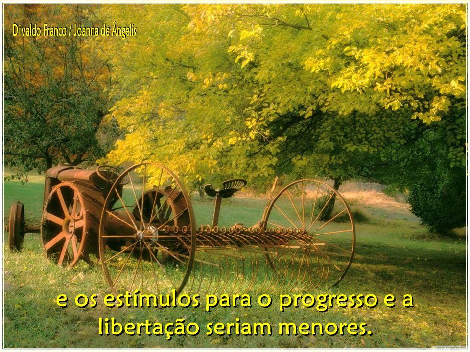 e os estímulos para o progresso e a libertação seriam menores.
